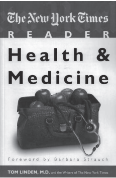 THE NEW YORK TIMES READER: HEALTH & MEDICINE. TOM LINDEN AND THE WRITERS OF THE NEW YORK TIMES. WASHINGTON, DC: CQ PRESS; 2010. 292 PAGES. PAPERBACK $24.95. ISBN-13: 978-1-60426-482-1.